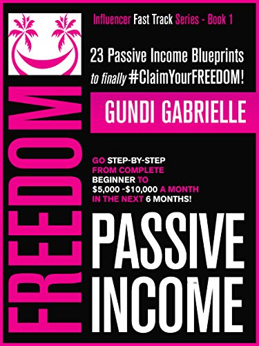 PASSIVE INCOME FREEDOM: 23 Passive Income Blueprints: Go Step-by-Step from Complete Beginner to $5,000-10,000/mo in the next 6 Months!
