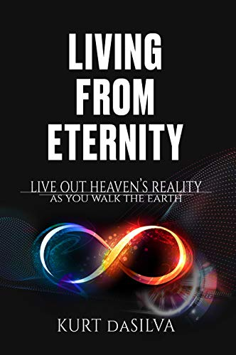 Living From Eternity: Live Out Heaven's Reality As You Walk The Earth