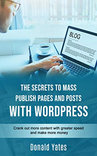 THE SECRETS TO MASS PUBLISH PAGES AND POSTS WITH WORDPRESS: Crank out more content with greater speed and make more money