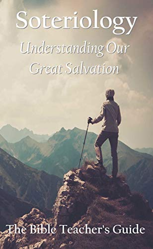 Soteriology: Understanding Our Great Salvation (The Bible Teacher's Guide)