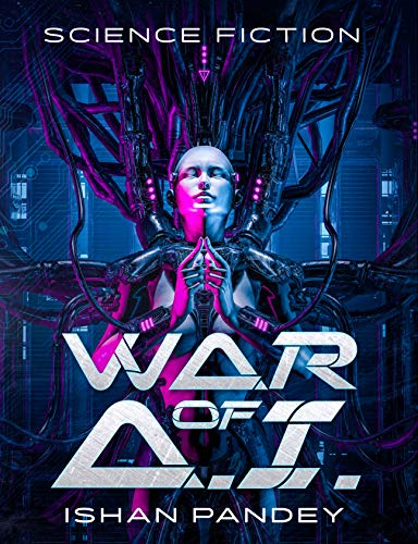 War of A.I: A Hard Science Fiction Thriller From The Future
