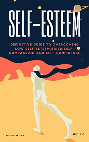 SELF-ESTEEM: DEFINITIVE GUIDE TO OVERCOMING LOW SELF-ESTEEM,BUILD SELF-COMPASSION AND SELF-CONFIDENCE