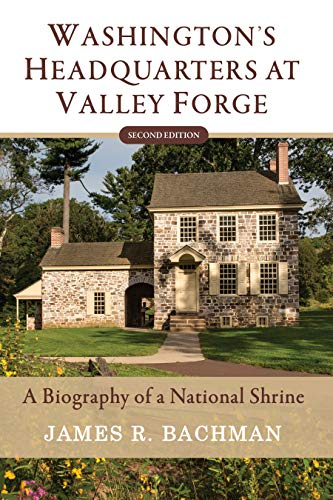 Washington's Headquarters at Valley Forge: A Biography of a National Shrine (Second Edition)