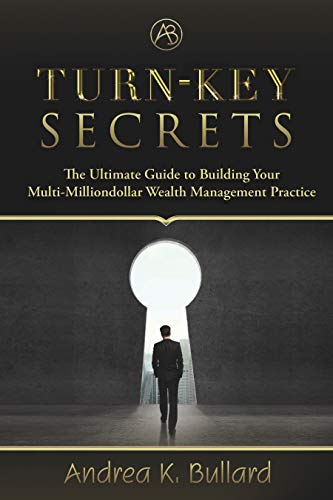Turn-Key Secrets: The Ultimate Guide to Building Your Multi-Million Dollar Wealth Management Practice