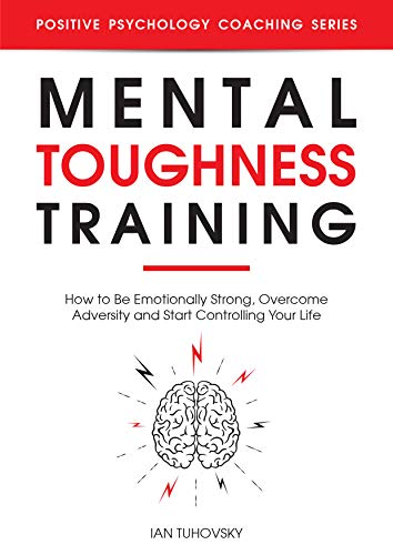 Mental Toughness Training: How to be Emotionally Strong, Overcome Adversity and Start Controlling Your Life
