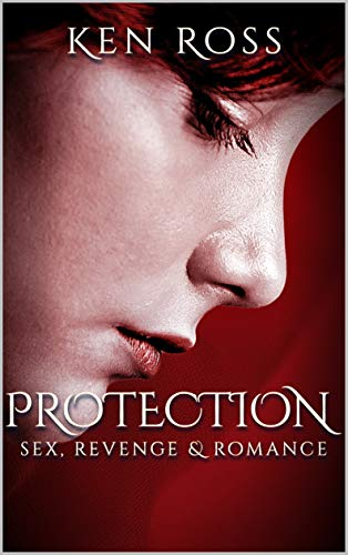 PROTECTION: sex, revenge & romance (Ken Ross Romantic/Erotic Suspense Series Book 2)
