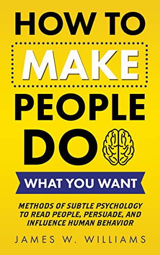 How to Make People Do What You Want: Methods of Subtle Psychology to Read People, Persuade, and Influence Human Behavior