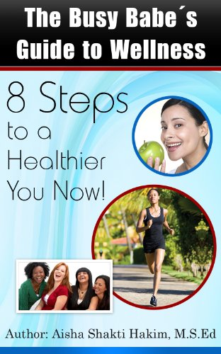 The Busy Babe's Guide to Wellness: 8 Steps to a Healthier You Now! by Aisha Shakti Hakim