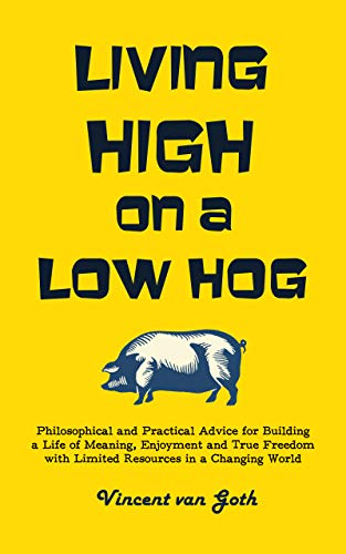 Living High on a Low Hog: Philosophical and Practical Advice for Building a Life of Meaning, Enjoyment and True Freedom with Limited Resources in a Changing World