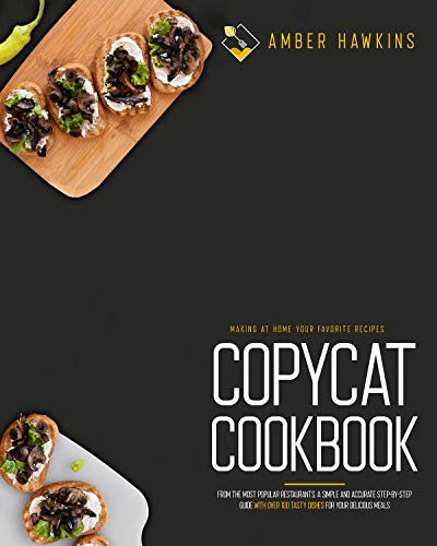 Copycat Cookbook: Making at Home Your Favorite Recipes from the Most Popular Restaurants. A Simple and Accurate Step-By-Step Guide with Over 100 Tasty Dishes for Your Delicious Meals