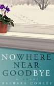 Nowhere Near Goodbye Barbara Conrey