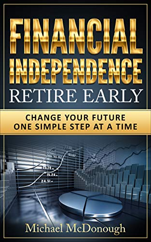 Financial Independence Retire Early: Change Your Future One Simple Step at a Time