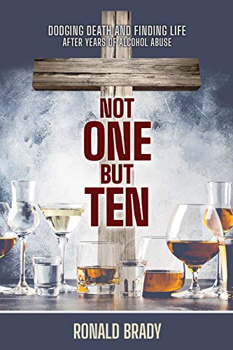 Not One but Ten: Dodging Death and Finding Life After Years of Alcohol Abuse