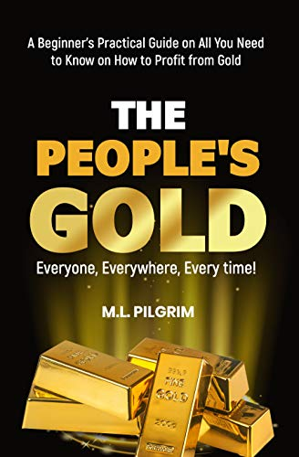 THE PEOPLE'S GOLD: EVERYONE, EVERYWHERE, EVERY TIME! A Beginner's Practical Guide on All You Need to Know on How to Profit from Gold (Bonus! Practical Tips for Investing in Silver)