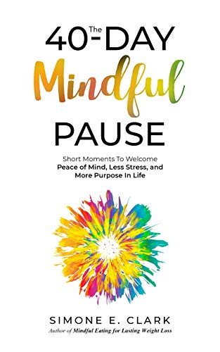 The 40-Day Mindful Pause: Short Moments to Welcome Peace of Mind, Less Stress and More Purpose in Life
