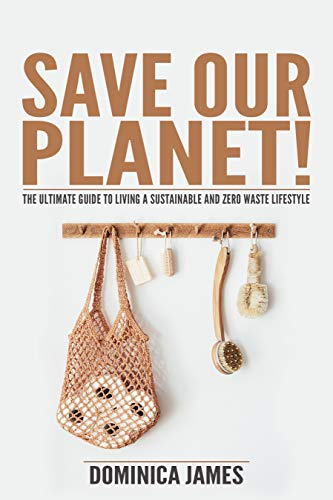 SAVE OUR PLANET!: The Ultimate Guide To Living a Sustainable and Zero Waste Lifestyle