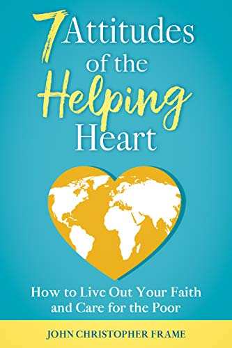 7 Attitudes of the Helping Heart: How to Live Out Your Faith and Care for the Poor