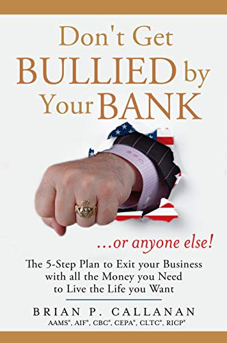Don't Get Bullied by Your Bank...or Anyone Else!: The 5-Step Plan to Exit Your Business With All the Money You Need to Live the Life You Want