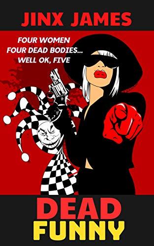 Dead Funny: Four Women, Four Dead Bodies...Well OK, Five (A Dark Comedy Crime Fest: Book 1)