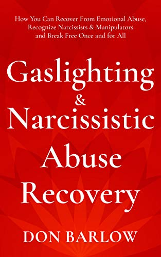 Gaslighting & Narcissistic Abuse Recovery How You Can Recover from Emotional Abuse, Recognize Narcissists & Manipulators and Break Free Once and for All
