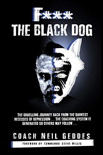 F*** The Black Dog: The Gruelling Journey Back from the Darkest Recesses of Depression and the Coaching System It Generated, So Others May Follow
