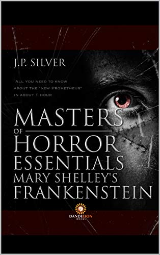 "Masters of Horror Essentials: Mary Shelley Frankstein: Everything you need to know about the ""Modern Prometheus"" in about one hour"