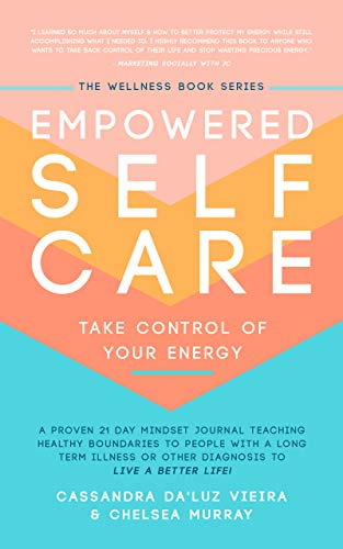 Empowered Self Care Take Control of Your Energy: A proven 21 day mindset journal teaching healthy boundaries to people with a long term illness or other diagnosis to live a better life!