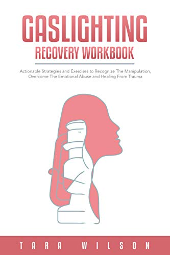 Gaslighting Recovery Workbook: Actionable Strategies and Exercises to Recognize The Manipulation, Overcome The Emotional Abuse and Healing From Trauma