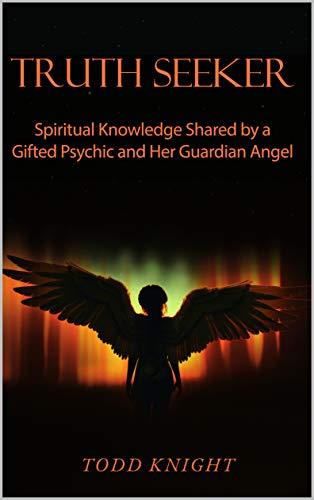 TRUTH SEEKER: Spiritual Knowledge Shared by a Gifted Psychic and Her Guardian Angel