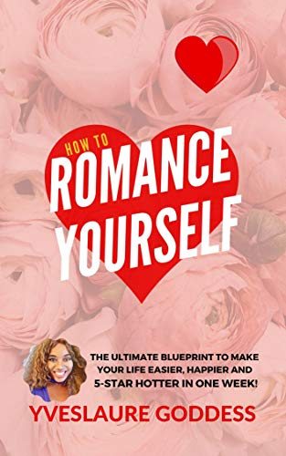 How To Romance Yourself: The Ultimate Blueprint to Make Your Life Easier, Happier and 5-Star HOTTER in One Week!