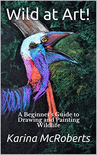 Wild at Art - A Beginner's Guide to Drawing and Painting Wildlifes Guide to