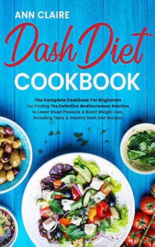 Dash Diet Cookbook: The Complete Cookbook For Beginners For Finding The Definitive Mediterranean Solution to Lower Blood Pressure & Boost Weight Loss, Including Tasty & Healthy Dash Diet Recipes