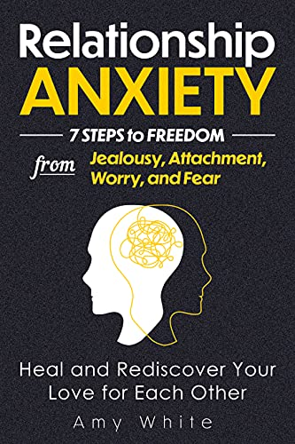 Relationship Anxiety: 7 Steps to Freedom from Jealousy, Attachment, Worry, and Fear – Heal and Rediscover Your Love for Each Other