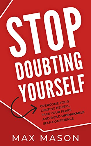 Stop Doubting Yourself: Overcome Your Limiting Beliefs, Face Your Fears and Build Unshakable Self-Confidence
