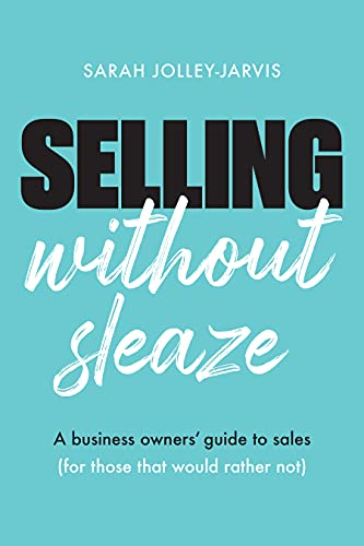 Selling Without Sleaze: A Business Owner's Guide to Sales (For Those Who Would Rather Not...)