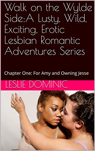 Walk on the Wylde Side:A Lusty, Wild, Exciting, Erotic Lesbian Romantic Adventures Series: Chapter One: For Amy and Owning Jesse
