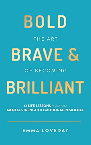 Bold, Brave & Brilliant: 12 life lessons to cultivate mental strength and emotional resilience by Emma Loveday