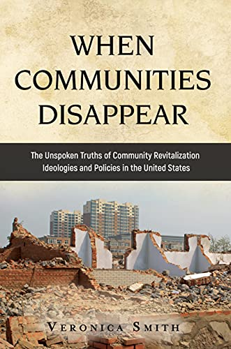 WHEN COMMUNITIES DISAPPEAR: The Unspoken Truths of Community Revitalization Ideologies and Policies in the United States