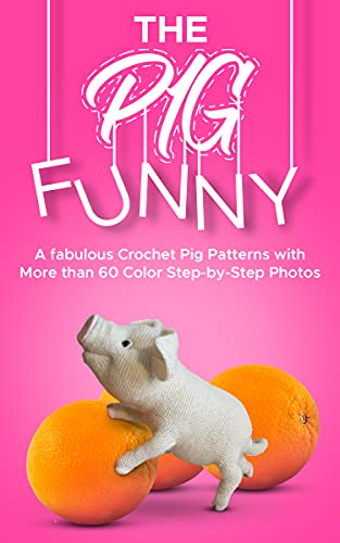 Crochet Cute Amigurumi Pattern Funny Pig: A fabulous Crochet Pig Patterns with More than 60 Color Step-by-Step Photos