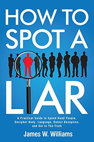 How to Spot a Liar: A Practical Guide to Speed Read People, Decipher Body Language, Detect Deception, and Get to The Truth