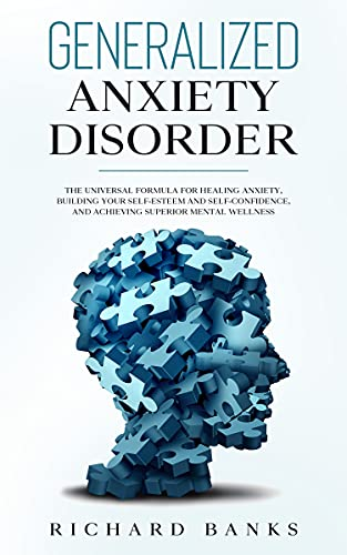 Generalized Anxiety Disorder: The Universal Formula for Healing Anxiety, Building Your Self-Esteem and Self-Confidence, and Achieving Superior Mental Wellness