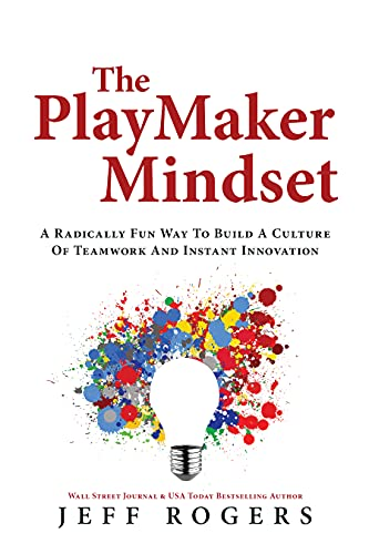 The Playmaker Mindset: A Radically Fun Way To Build a Culture of Teamwork and Instant Innovation
