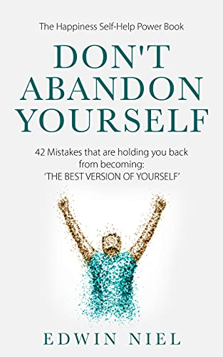 Don't Abandon Yourself: 42 Mistakes that are holding you back from becoming: THE BEST VERSION OF YOURSELF - The Happiness Self-Help Power Book