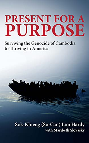 Present for a Purpose Surviving the Genocide of Cambodia to Thriving in America