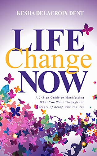 Life Change Now: A 3-Step Guide to Manifesting What You Want Through the Magic of Being Who You Are