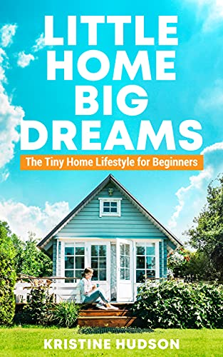 Little Home, Big Dreams: The Tiny Home Lifestyle for Beginners