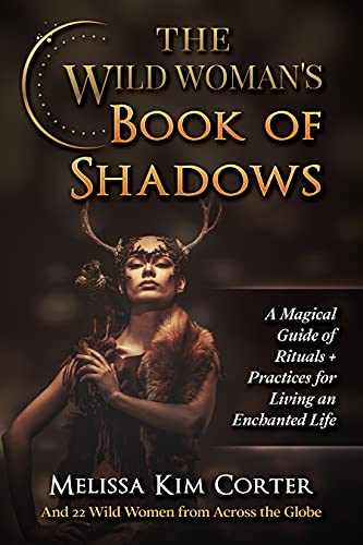 The Wild Woman's Book of Shadows: A Magical Guide of Rituals + Practices for Living an Enchanted Life