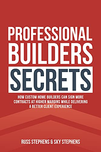 Professional Builders Secrets: How Custom Home Builders Can Sign More Contracts at Higher Margins While Delivering a Better Client Experience