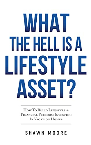 What the Hell Is a Lifestyle Asset?: How To Build Lifestyle & Financial Freedom Investing In Vacation Homes