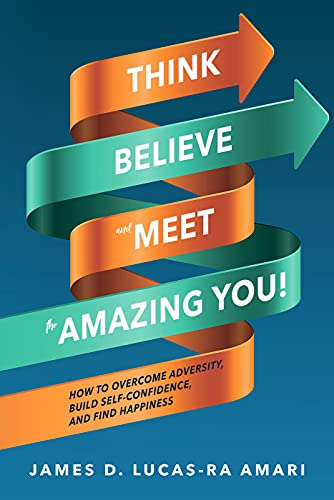 Think, Believe, and Meet the Amazing You!: How to Overcome Adversity, Build Self-Confidence, and Find Happiness